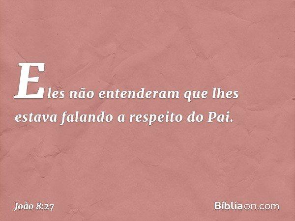 Eles não entenderam que lhes estava falando a respeito do Pai. -- João 8:27