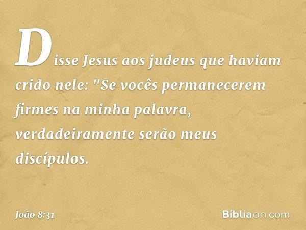 """Disse Jesus aos judeus que haviam crido nele: """"Se vocês permanecerem firmes na minha palavra, verdadeiramente serão meus discípulos. -- João 8:31"""
