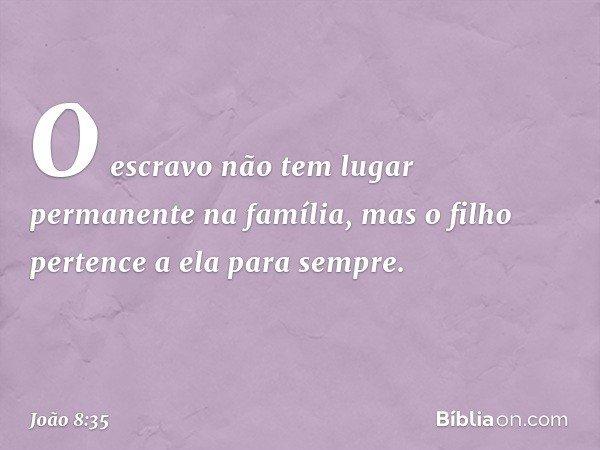 O escravo não tem lugar permanente na família, mas o filho pertence a ela para sempre. -- João 8:35
