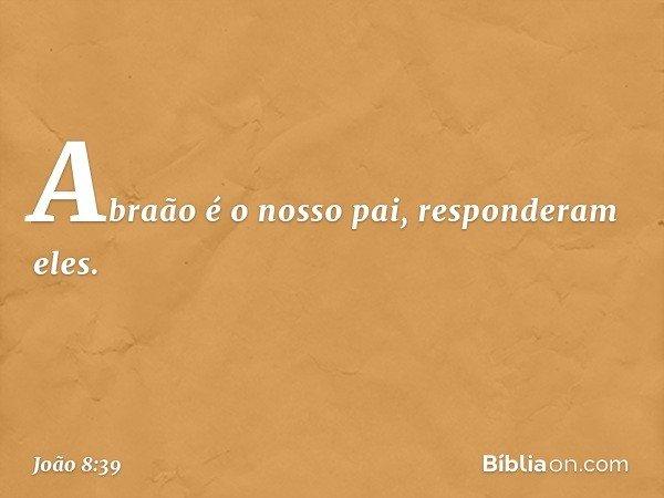 """""""Abraão é o nosso pai"""", responderam eles. -- João 8:39"""