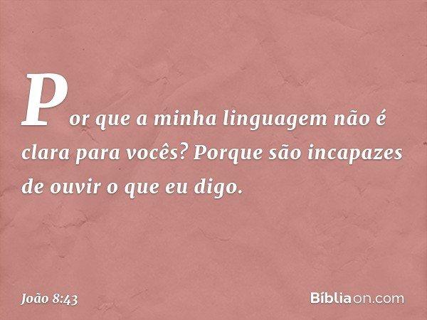 Por que a minha linguagem não é clara para vocês? Porque são incapazes de ouvir o que eu digo. -- João 8:43