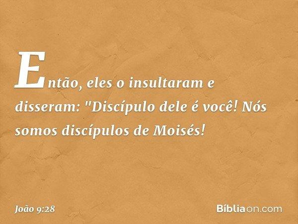 """Então, eles o insultaram e disseram: """"Discípulo dele é você! Nós somos discípulos de Moisés! -- João 9:28"""