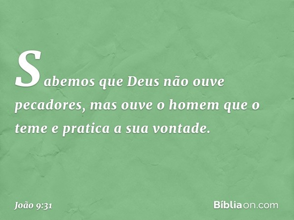 Sabemos que Deus não ouve pecadores, mas ouve o homem que o teme e pratica a sua vontade. -- João 9:31