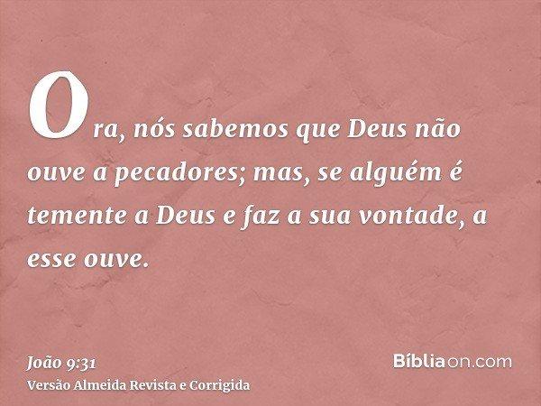 Ora, nós sabemos que Deus não ouve a pecadores; mas, se alguém é temente a Deus e faz a sua vontade, a esse ouve.