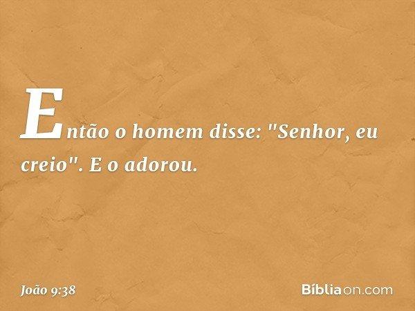"""Então o homem disse: """"Senhor, eu creio"""". E o adorou. -- João 9:38"""