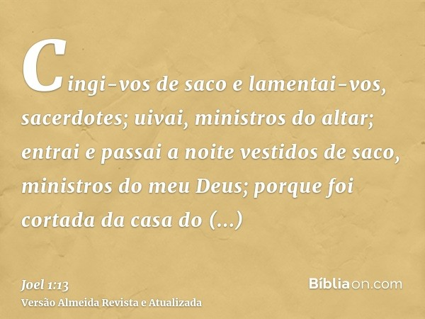 Cingi-vos de saco e lamentai-vos, sacerdotes; uivai, ministros do altar; entrai e passai a noite vestidos de saco, ministros do meu Deus; porque foi cortada da