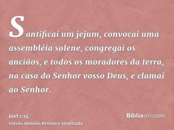 Santificai um jejum, convocai uma assembléia solene, congregai os anciãos, e todos os moradores da terra, na casa do Senhor vosso Deus, e clamai ao Senhor.