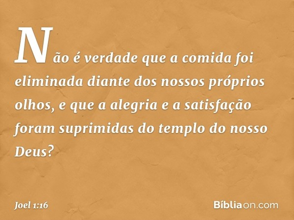 Não é verdade que a comida foi eliminada diante dos nossos próprios olhos, e que a alegria e a satisfação foram suprimidas do templo do nosso Deus? -- Joel 1:16