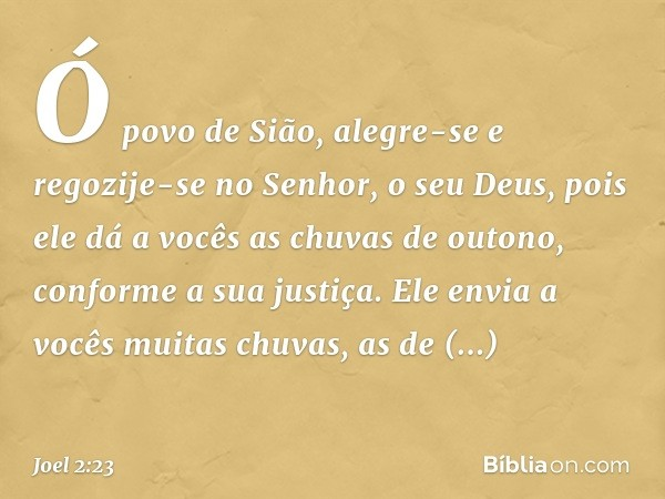 Ó povo de Sião, alegre-se e regozije-se no Senhor, o seu Deus, pois ele dá a vocês as chuvas de outono, conforme a sua justiça. Ele envia a vocês muitas chuvas,