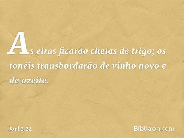 As eiras ficarão cheias de trigo; os tonéis transbordarão de vinho novo e de azeite. -- Joel 2:24