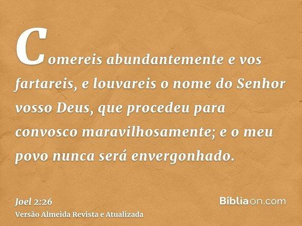 Comereis abundantemente e vos fartareis, e louvareis o nome do Senhor vosso Deus, que procedeu para convosco maravilhosamente; e o meu povo nunca será envergonh