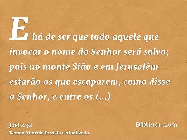 E há de ser que todo aquele que invocar o nome do Senhor será salvo; pois no monte Sião e em Jerusalém estarão os que escaparem, como disse o Senhor, e entre os