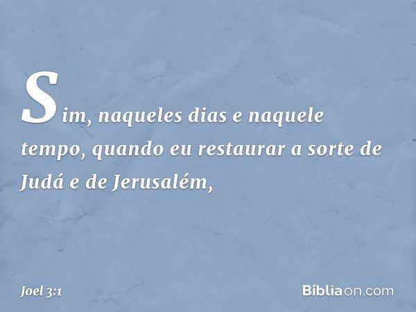 """""""Sim, naqueles dias e naquele tempo, quando eu restaurar a sorte de Judá e de Jerusalém, -- Joel 3:1"""