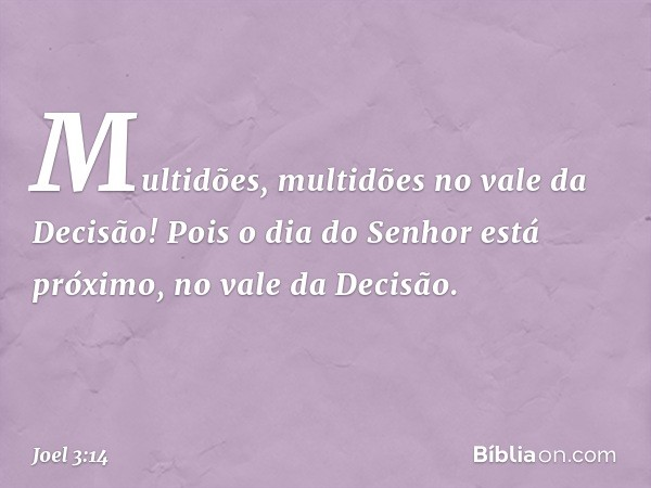 Multidões, multidões no vale da Decisão! Pois o dia do Senhor está próximo, no vale da Decisão. -- Joel 3:14