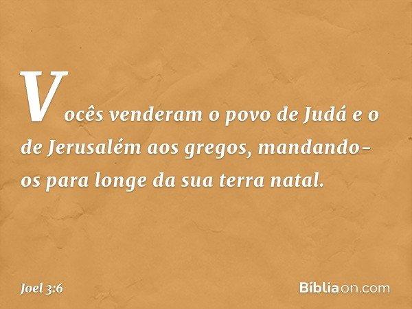 Vocês venderam o povo de Judá e o de Jerusalém aos gregos, mandando-os para longe da sua terra natal. -- Joel 3:6