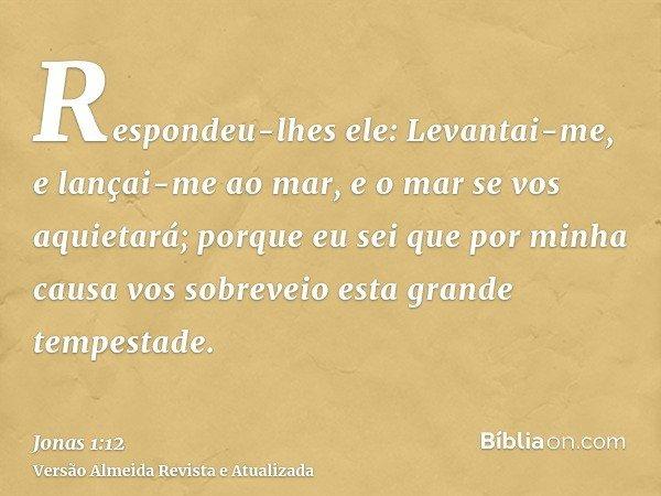 Respondeu-lhes ele: Levantai-me, e lançai-me ao mar, e o mar se vos aquietará; porque eu sei que por minha causa vos sobreveio esta grande tempestade.