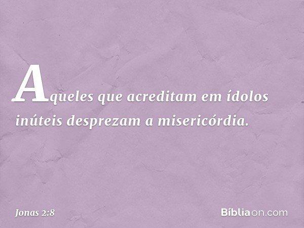 """""""Aqueles que acreditam em ídolos inúteis desprezam a misericórdia. -- Jonas 2:8"""