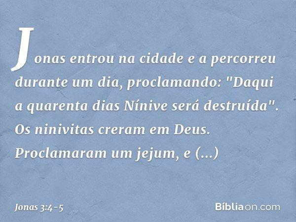 """Jonas entrou na cidade e a percorreu durante um dia, proclamando: """"Daqui a quarenta dias Nínive será destruída"""". Os ninivitas creram em Deus. Proclamaram um jej"""