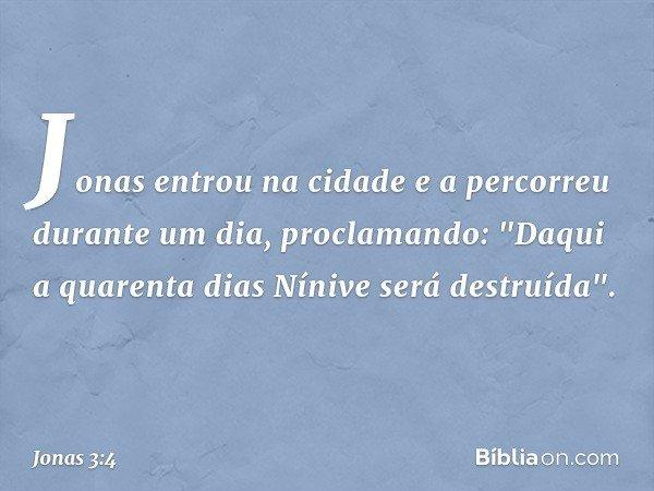 """Jonas entrou na cidade e a percorreu durante um dia, proclamando: """"Daqui a quarenta dias Nínive será destruída"""". -- Jonas 3:4"""