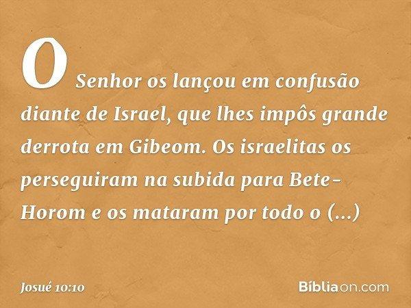 O Senhor os lançou em confusão diante de Israel, que lhes impôs grande derrota em Gibeom. Os israelitas os perseguiram na subida para Bete-Horom e os mataram po