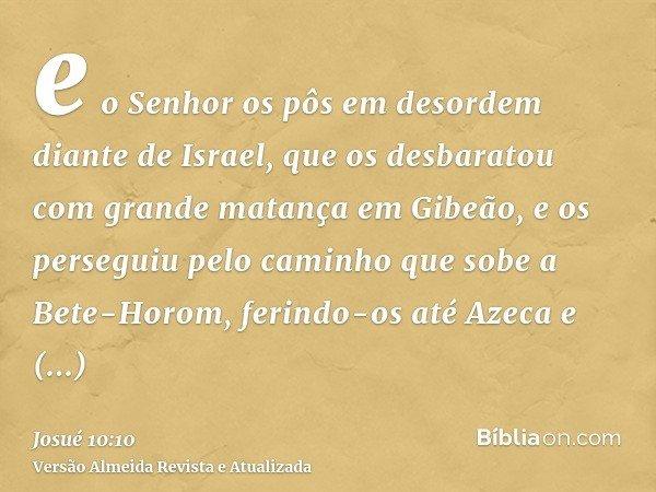 e o Senhor os pôs em desordem diante de Israel, que os desbaratou com grande matança em Gibeão, e os perseguiu pelo caminho que sobe a Bete-Horom, ferindo-os at