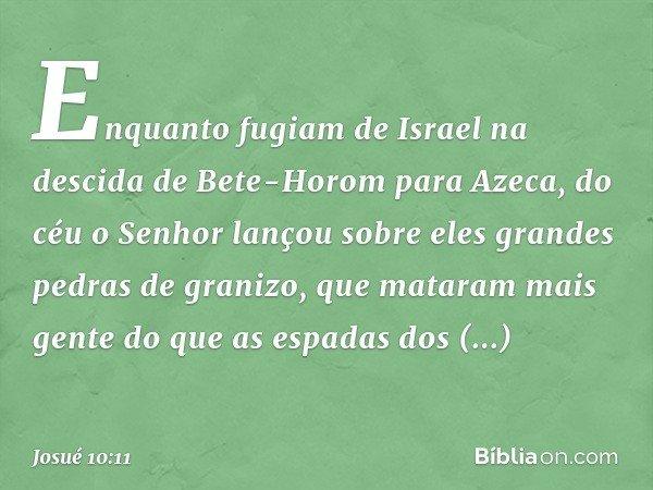 Enquanto fugiam de Israel na descida de Bete-Horom para Azeca, do céu o Senhor lançou sobre eles grandes pedras de granizo, que mataram mais gente do que as esp