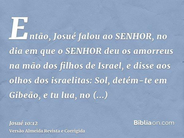 Então, Josué falou ao SENHOR, no dia em que o SENHOR deu os amorreus na mão dos filhos de Israel, e disse aos olhos dos israelitas: Sol, detém-te em Gibeão, e t