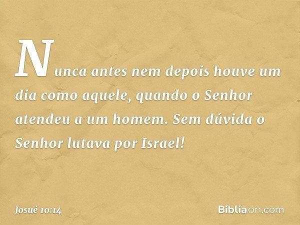 Nunca antes nem depois houve um dia como aquele, quando o Senhor atendeu a um homem. Sem dúvida o Senhor lutava por Israel! -- Josué 10:14