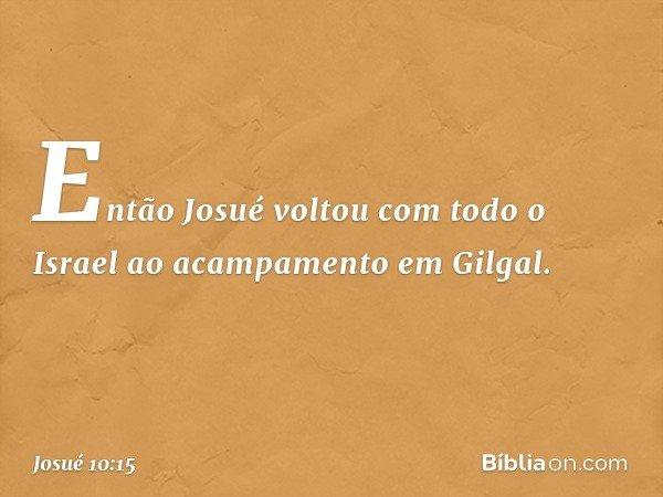 Então Josué voltou com todo o Israel ao acampamento em Gilgal. -- Josué 10:15