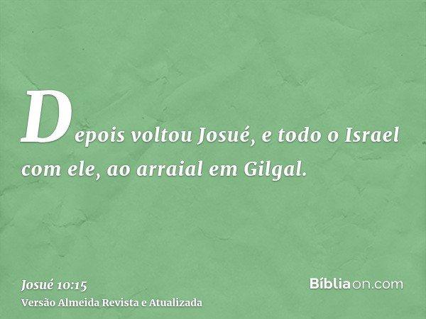 Depois voltou Josué, e todo o Israel com ele, ao arraial em Gilgal.