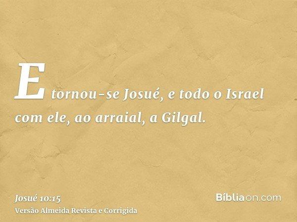E tornou-se Josué, e todo o Israel com ele, ao arraial, a Gilgal.