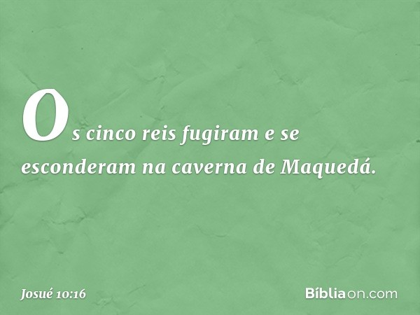 Os cinco reis fugiram e se esconderam na caverna de Maquedá. -- Josué 10:16