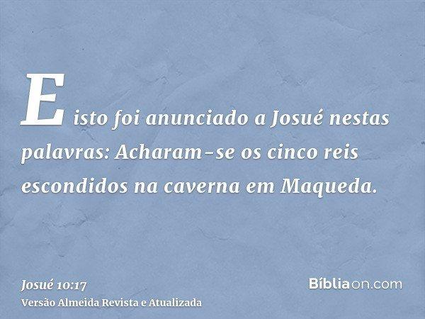 E isto foi anunciado a Josué nestas palavras: Acharam-se os cinco reis escondidos na caverna em Maqueda.