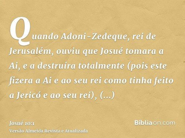 Quando Adoni-Zedeque, rei de Jerusalém, ouviu que Josué tomara a Ai, e a destruíra totalmente (pois este fizera a Ai e ao seu rei como tinha feito a Jericó e ao