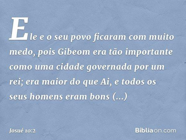 Ele e o seu povo ficaram com muito medo, pois Gibeom era tão importante como uma cidade governada por um rei; era maior do que Ai, e todos os seus homens eram b