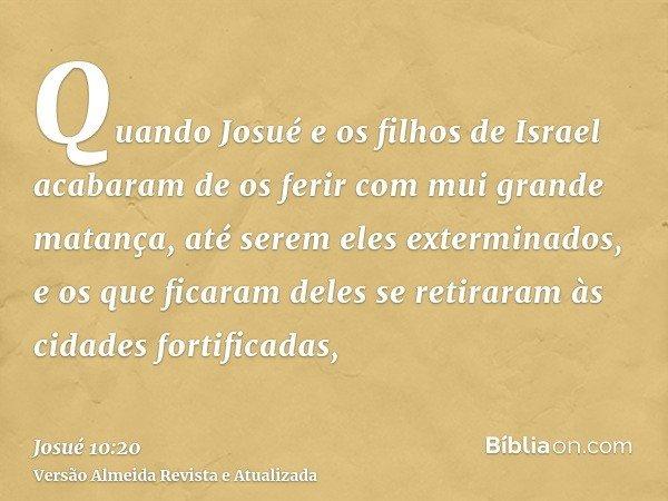 Quando Josué e os filhos de Israel acabaram de os ferir com mui grande matança, até serem eles exterminados, e os que ficaram deles se retiraram às cidades fort