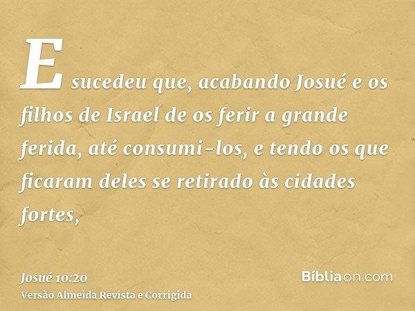 E sucedeu que, acabando Josué e os filhos de Israel de os ferir a grande ferida, até consumi-los, e tendo os que ficaram deles se retirado às cidades fortes,