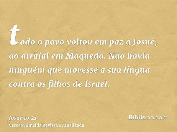 todo o povo voltou em paz a Josué, ao arraial em Maqueda. Não havia ninguém que movesse a sua língua contra os filhos de Israel.