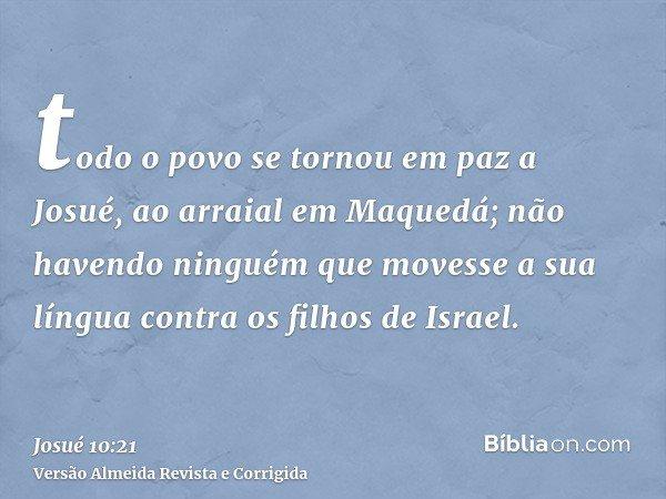 todo o povo se tornou em paz a Josué, ao arraial em Maquedá; não havendo ninguém que movesse a sua língua contra os filhos de Israel.