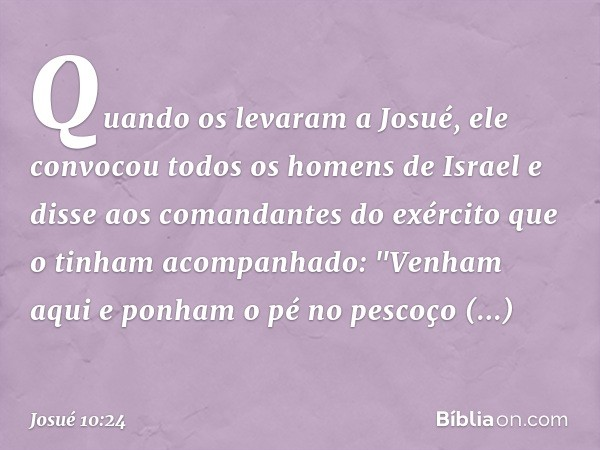 """Quando os levaram a Josué, ele convocou todos os homens de Israel e disse aos comandantes do exército que o tinham acompanhado: """"Venham aqui e ponham o pé no p"""