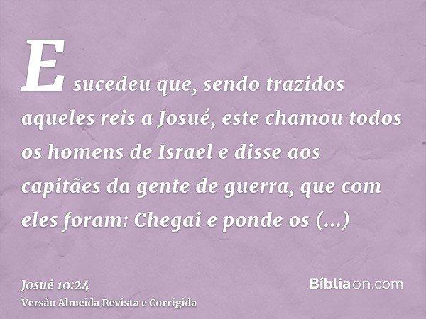 E sucedeu que, sendo trazidos aqueles reis a Josué, este chamou todos os homens de Israel e disse aos capitães da gente de guerra, que com eles foram: Chegai e