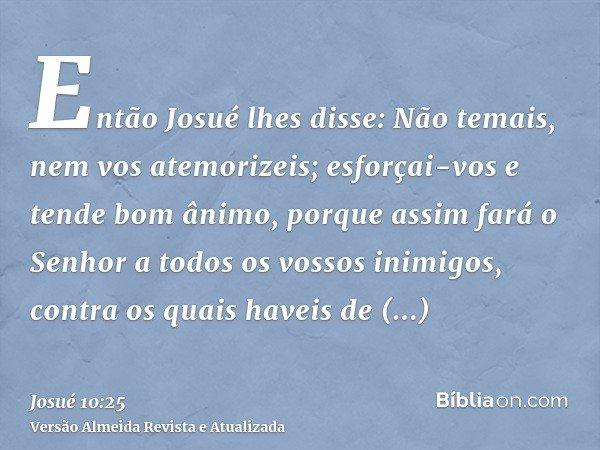 Então Josué lhes disse: Não temais, nem vos atemorizeis; esforçai-vos e tende bom ânimo, porque assim fará o Senhor a todos os vossos inimigos, contra os quais