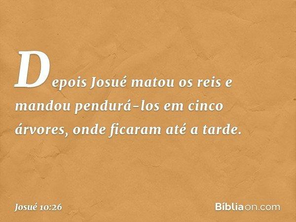 Depois Josué matou os reis e mandou pendurá-los em cinco árvores, onde ficaram até a tarde. -- Josué 10:26