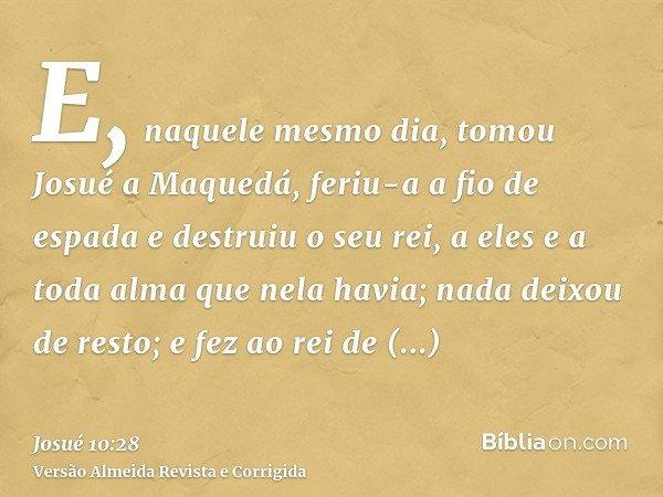 E, naquele mesmo dia, tomou Josué a Maquedá, feriu-a a fio de espada e destruiu o seu rei, a eles e a toda alma que nela havia; nada deixou de resto; e fez ao r