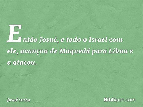 Então Josué, e todo o Israel com ele, avançou de Maquedá para Libna e a atacou. -- Josué 10:29