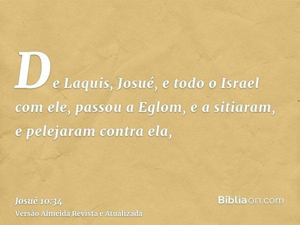 De Laquis, Josué, e todo o Israel com ele, passou a Eglom, e a sitiaram, e pelejaram contra ela,