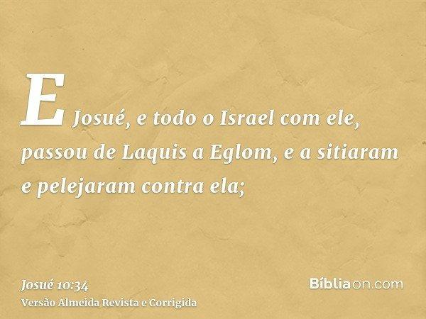 E Josué, e todo o Israel com ele, passou de Laquis a Eglom, e a sitiaram e pelejaram contra ela;