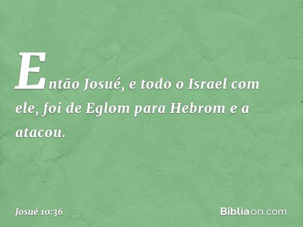 Então Josué, e todo o Israel com ele, foi de Eglom para Hebrom e a atacou. -- Josué 10:36