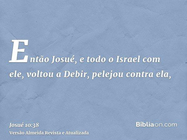 Então Josué, e todo o Israel com ele, voltou a Debir, pelejou contra ela,