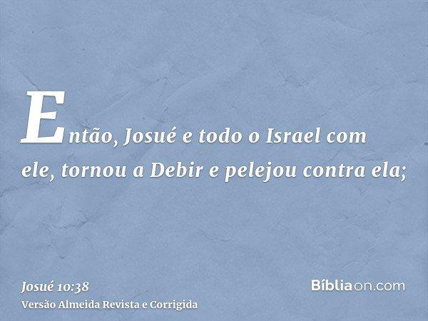 Então, Josué e todo o Israel com ele, tornou a Debir e pelejou contra ela;